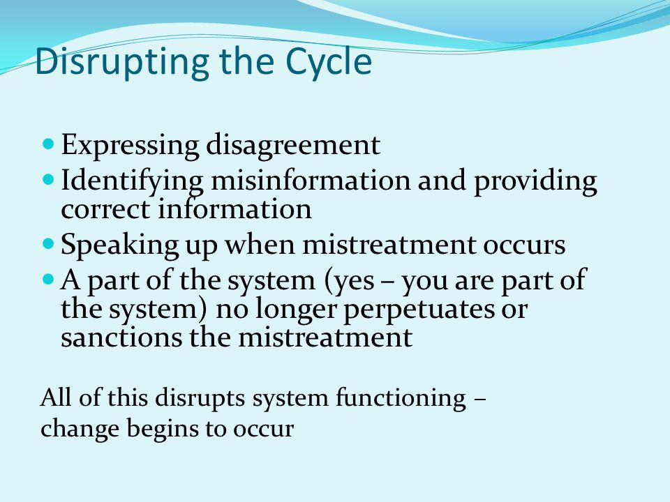 Disrupting the Cycle Expressing disagreement Identifying misinformation and providing correct information Speaking up when mistreatment occurs A part