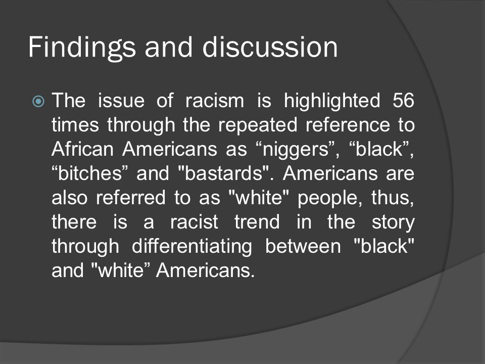"Findings and discussion  The issue of racism is highlighted 56 times through the repeated reference to African Americans as ""niggers"", ""black"", ""bitc"