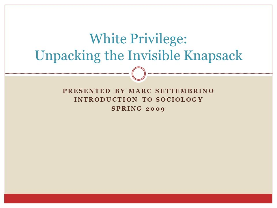 PRESENTED BY MARC SETTEMBRINO INTRODUCTION TO SOCIOLOGY SPRING 2009 White Privilege: Unpacking the Invisible Knapsack
