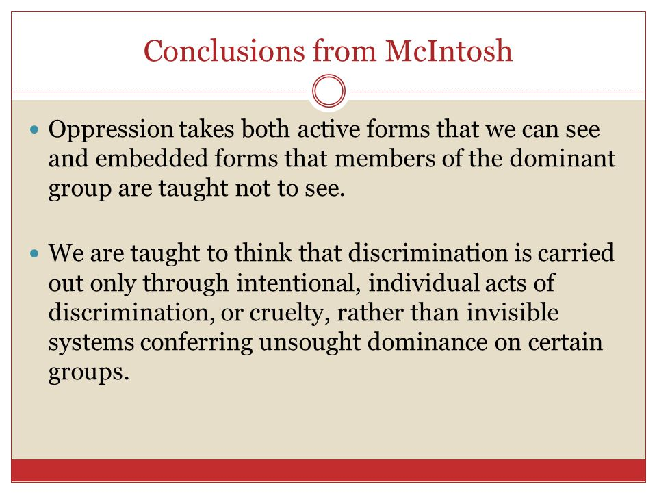 Conclusions from McIntosh Oppression takes both active forms that we can see and embedded forms that members of the dominant group are taught not to see.