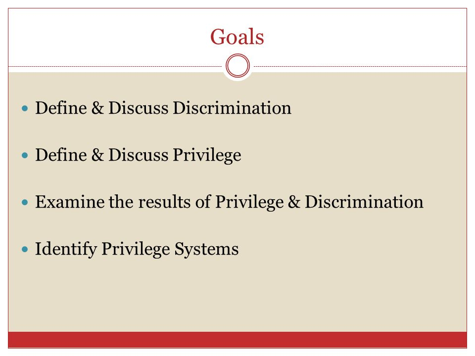 Goals Define & Discuss Discrimination Define & Discuss Privilege Examine the results of Privilege & Discrimination Identify Privilege Systems