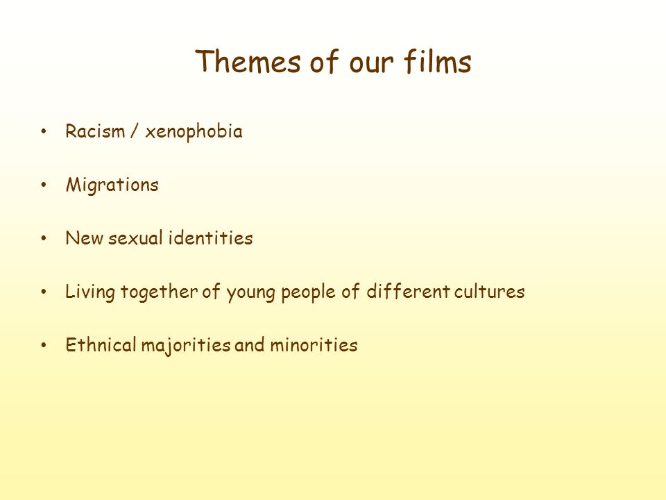 Themes of our films Racism / xenophobia Migrations New sexual identities Living together of young people of different cultures Ethnical majorities and minorities