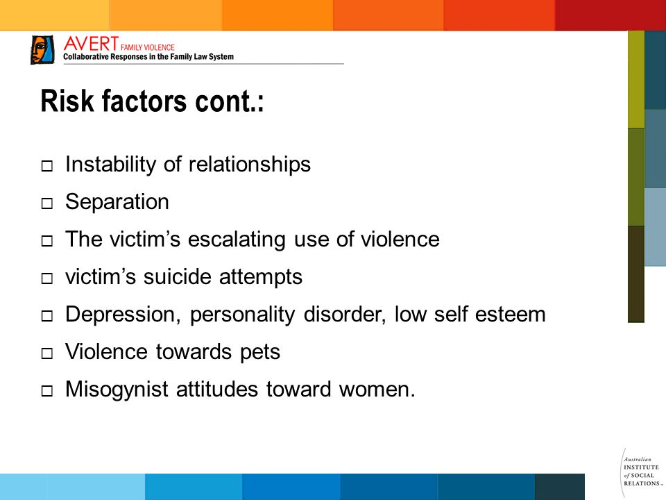 Risk factors cont.:  Instability of relationships  Separation  The victim's escalating use of violence  victim's suicide attempts  Depression, personality disorder, low self esteem  Violence towards pets  Misogynist attitudes toward women.