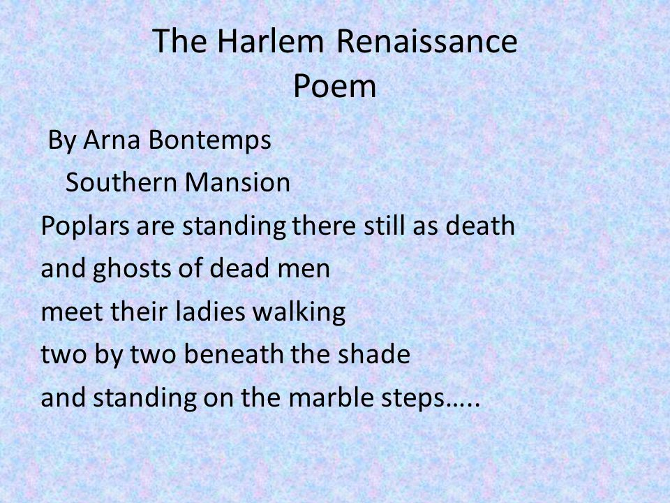 The Harlem Renaissance Poem By Arna Bontemps Southern Mansion Poplars are standing there still as death and ghosts of dead men meet their ladies walking two by two beneath the shade and standing on the marble steps…..