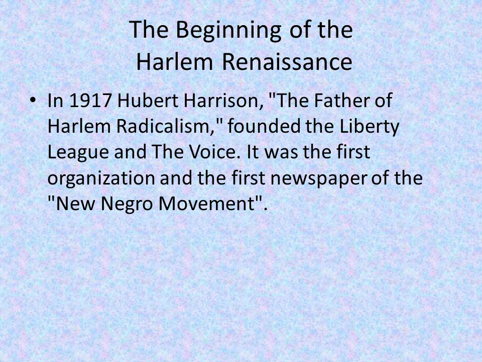 The Beginning of the Harlem Renaissance In 1917 Hubert Harrison, The Father of Harlem Radicalism, founded the Liberty League and The Voice.