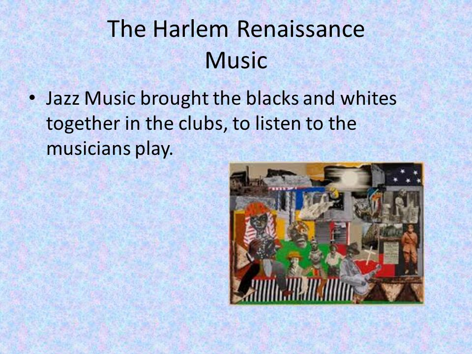 The Harlem Renaissance Music Jazz Music brought the blacks and whites together in the clubs, to listen to the musicians play.