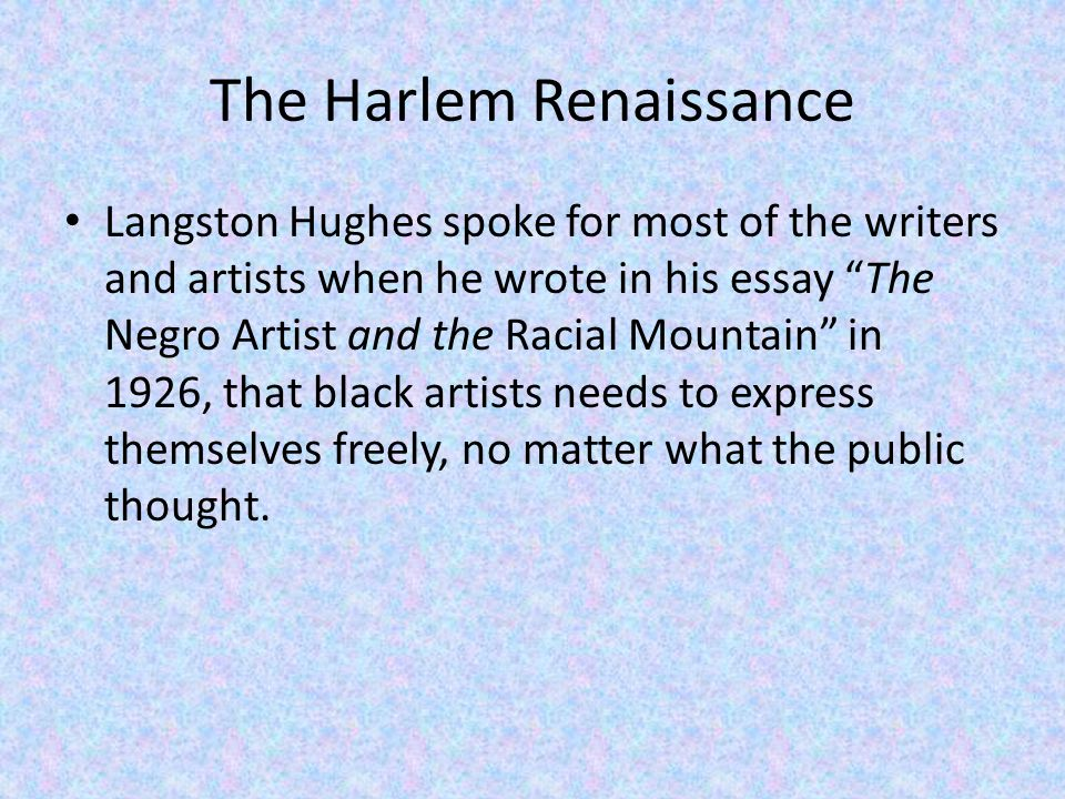 The Harlem Renaissance Langston Hughes spoke for most of the writers and artists when he wrote in his essay The Negro Artist and the Racial Mountain in 1926, that black artists needs to express themselves freely, no matter what the public thought.