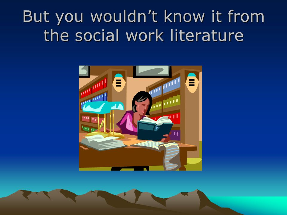 But you wouldn't know it from the social work literature