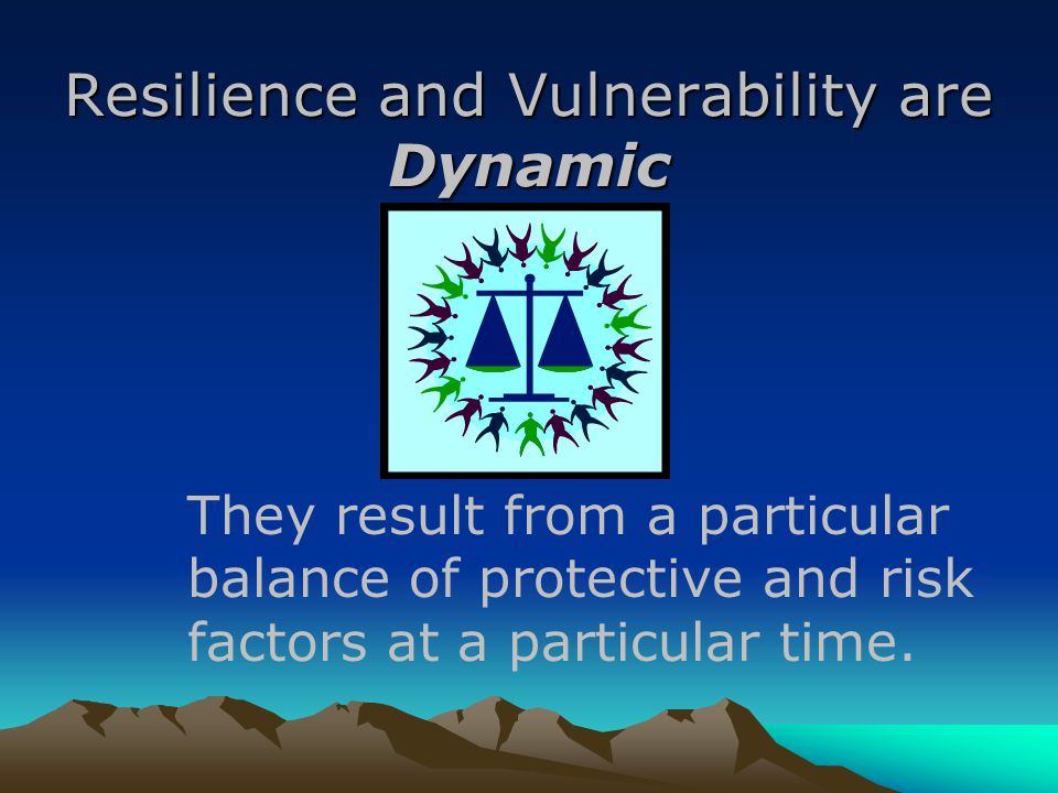 Resilience and Vulnerability are Dynamic They result from a particular balance of protective and risk factors at a particular time.