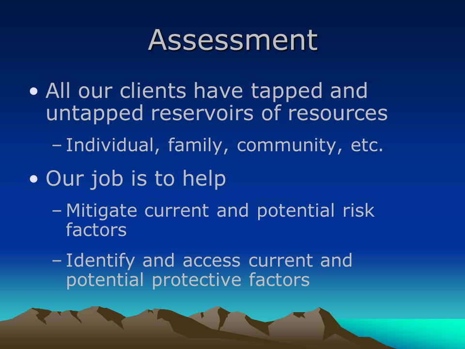 Assessment All our clients have tapped and untapped reservoirs of resources –Individual, family, community, etc.