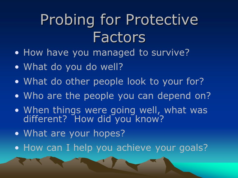 Probing for Protective Factors How have you managed to survive.