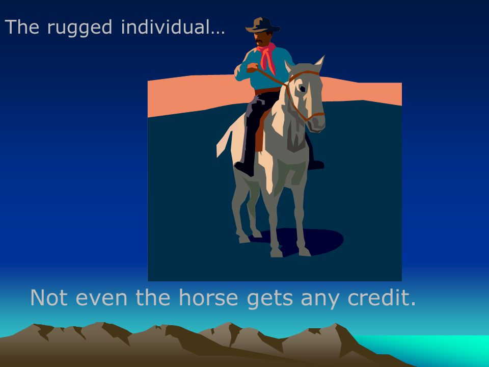 Not even the horse gets any credit. The rugged individual…