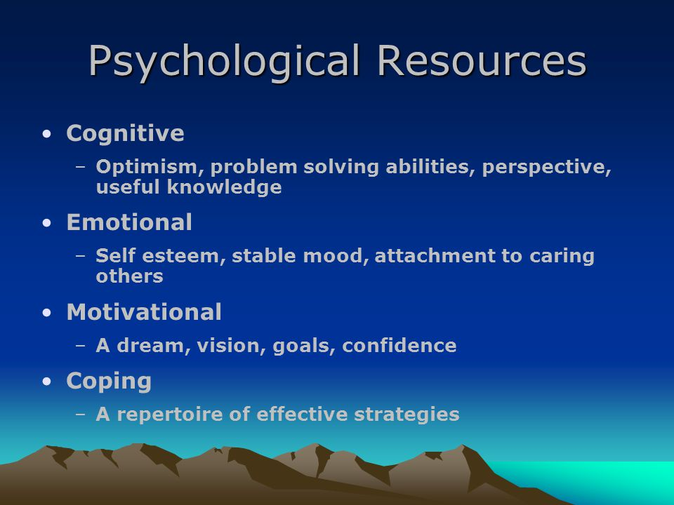 Psychological Resources Cognitive –Optimism, problem solving abilities, perspective, useful knowledge Emotional –Self esteem, stable mood, attachment to caring others Motivational –A dream, vision, goals, confidence Coping –A repertoire of effective strategies