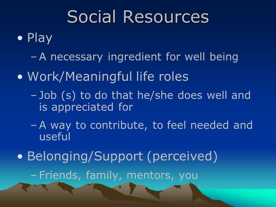 Social Resources Play –A necessary ingredient for well being Work/Meaningful life roles –Job (s) to do that he/she does well and is appreciated for –A way to contribute, to feel needed and useful Belonging/Support (perceived) –Friends, family, mentors, you