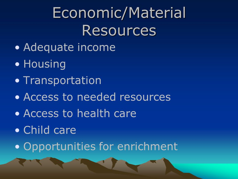 Economic/Material Resources Adequate income Housing Transportation Access to needed resources Access to health care Child care Opportunities for enrichment