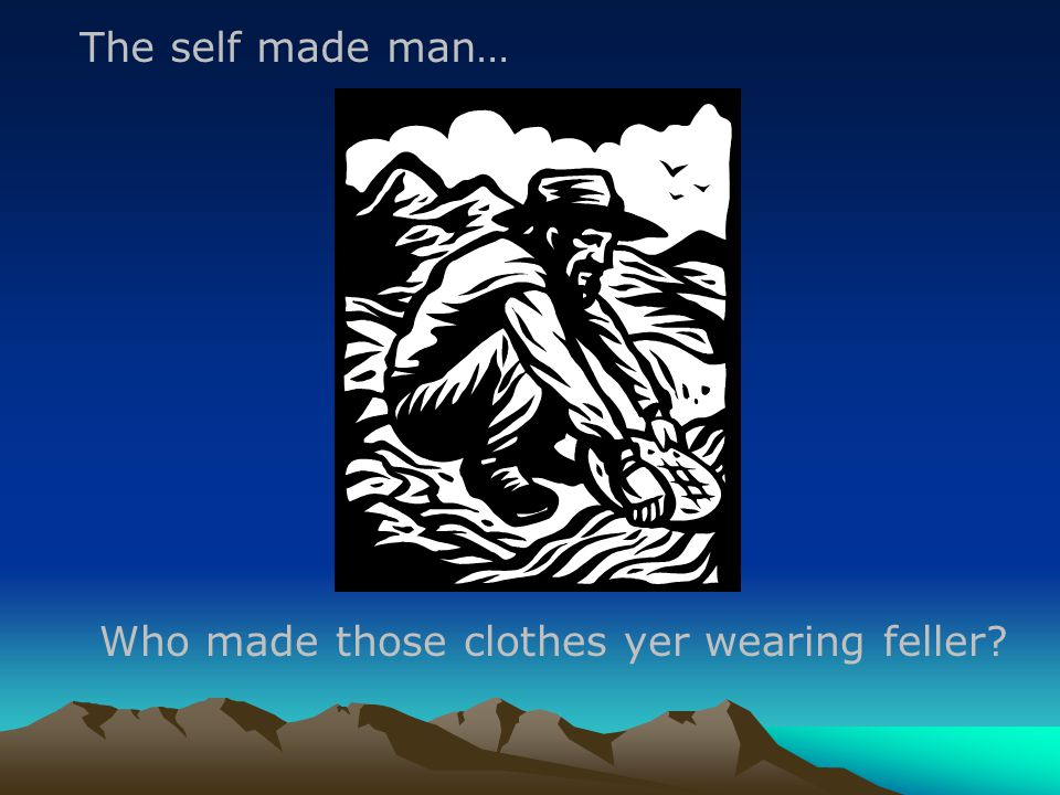Who made those clothes yer wearing feller The self made man…