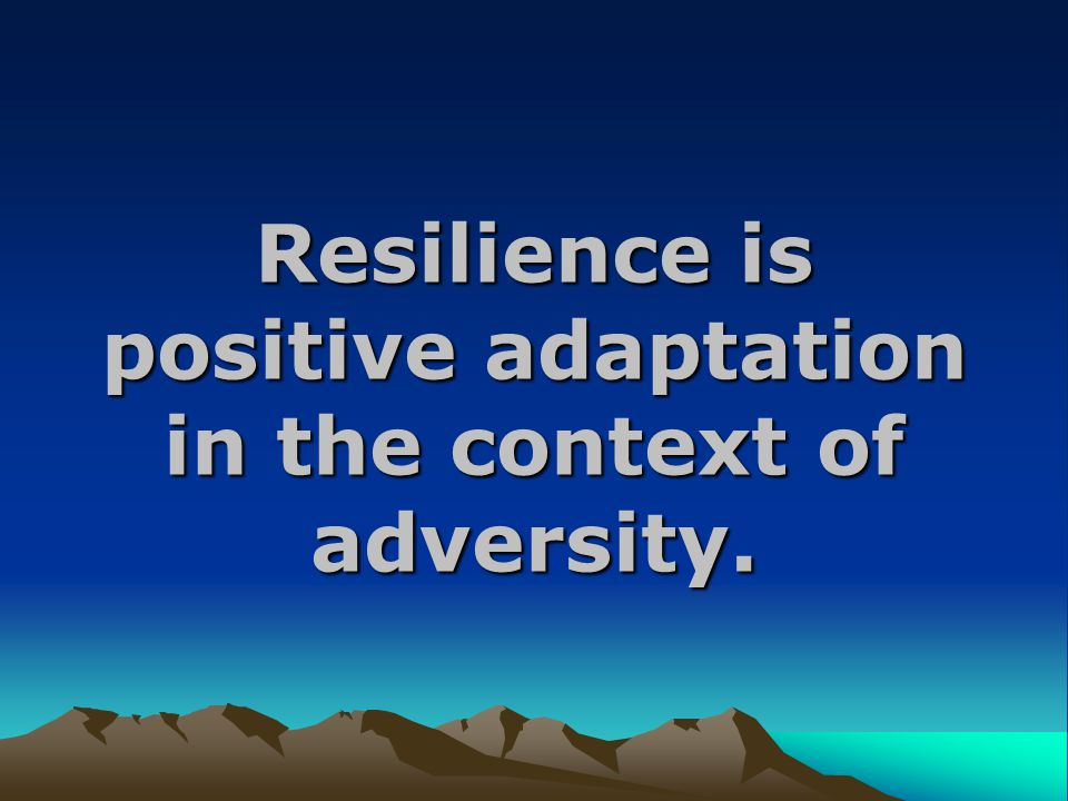 Resilience is positive adaptation in the context of adversity.
