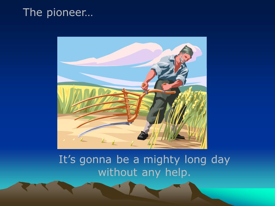 It's gonna be a mighty long day without any help. The pioneer…