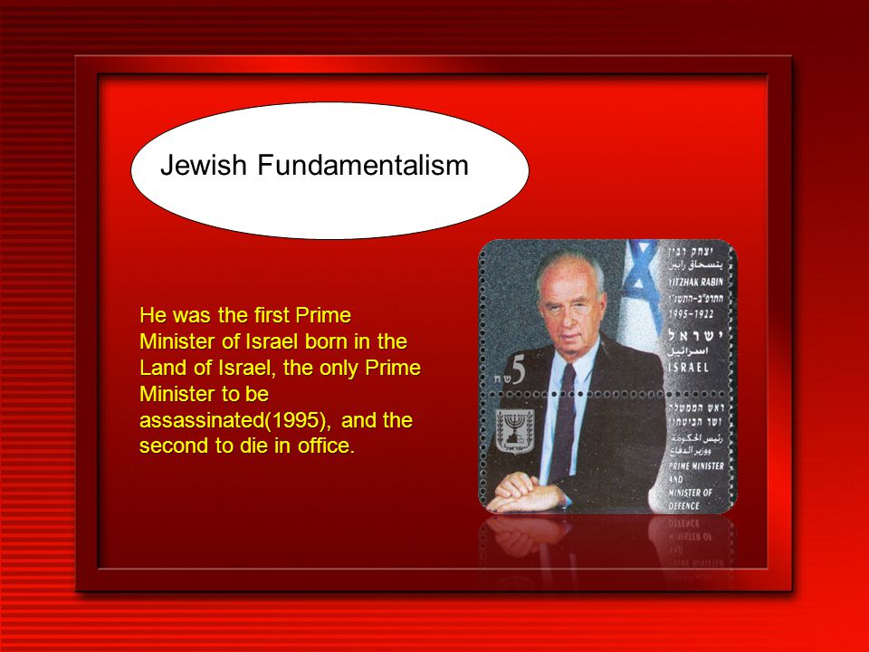 Jewish Fundamentalism He was the first Prime Minister of Israel born in the Land of Israel, the only Prime Minister to be assassinated(1995), and the second to die in office.