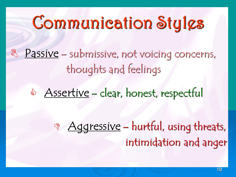 10 Communication Styles  Passive – submissive, not voicing concerns, thoughts and feelings thoughts and feelings  Assertive – clear, honest, respectful  Aggressive – hurtful, using threats, intimidation and anger intimidation and anger
