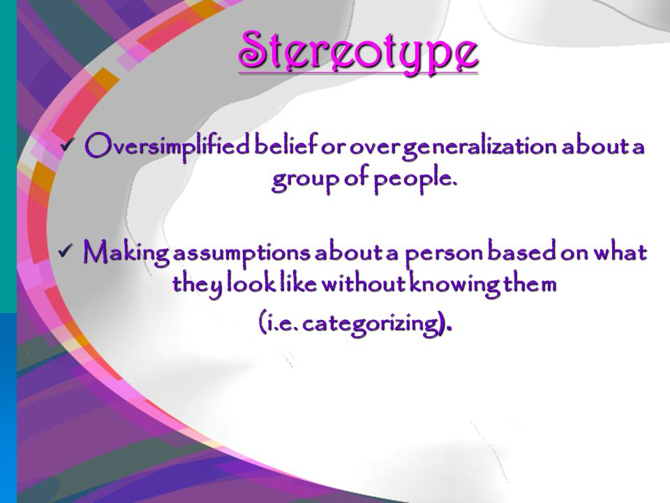 19 Stereotype Oversimplified belief or over generalization about a group of people.