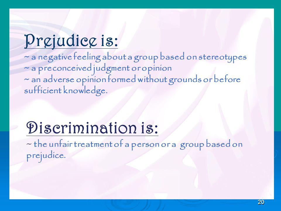 20 Prejudice is: ~ a negative feeling about a group based on stereotypes ~ a preconceived judgment or opinion ~ an adverse opinion formed without grounds or before sufficient knowledge.