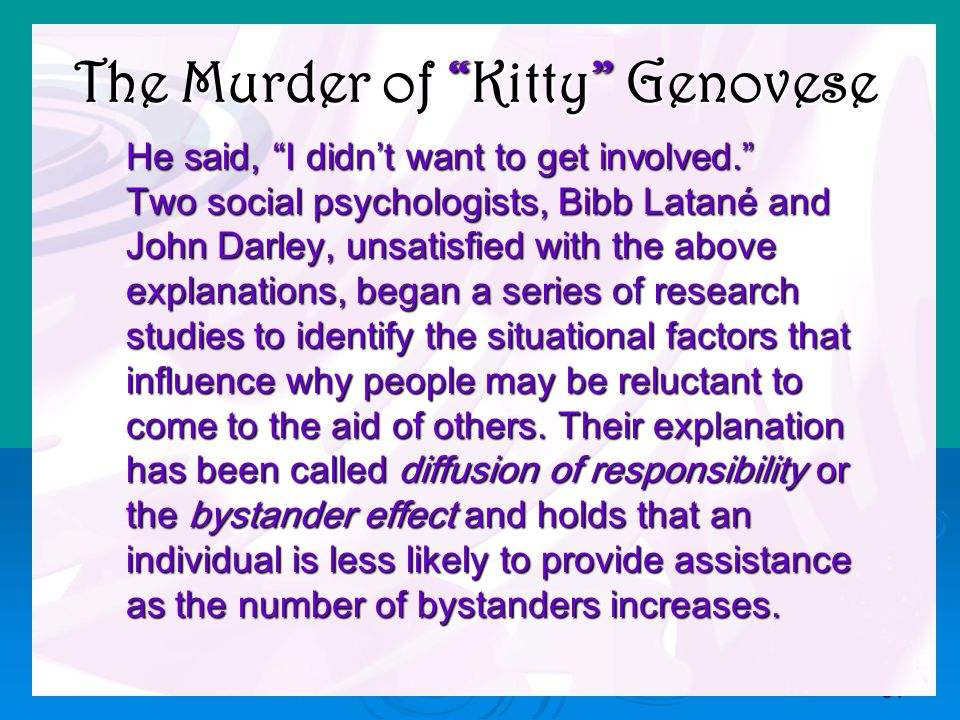 34 He said, I didn't want to get involved. He said, I didn't want to get involved. Two social psychologists, Bibb Latané and Two social psychologists, Bibb Latané and John Darley, unsatisfied with the above John Darley, unsatisfied with the above explanations, began a series of research explanations, began a series of research studies to identify the situational factors that studies to identify the situational factors that influence why people may be reluctant to influence why people may be reluctant to come to the aid of others.