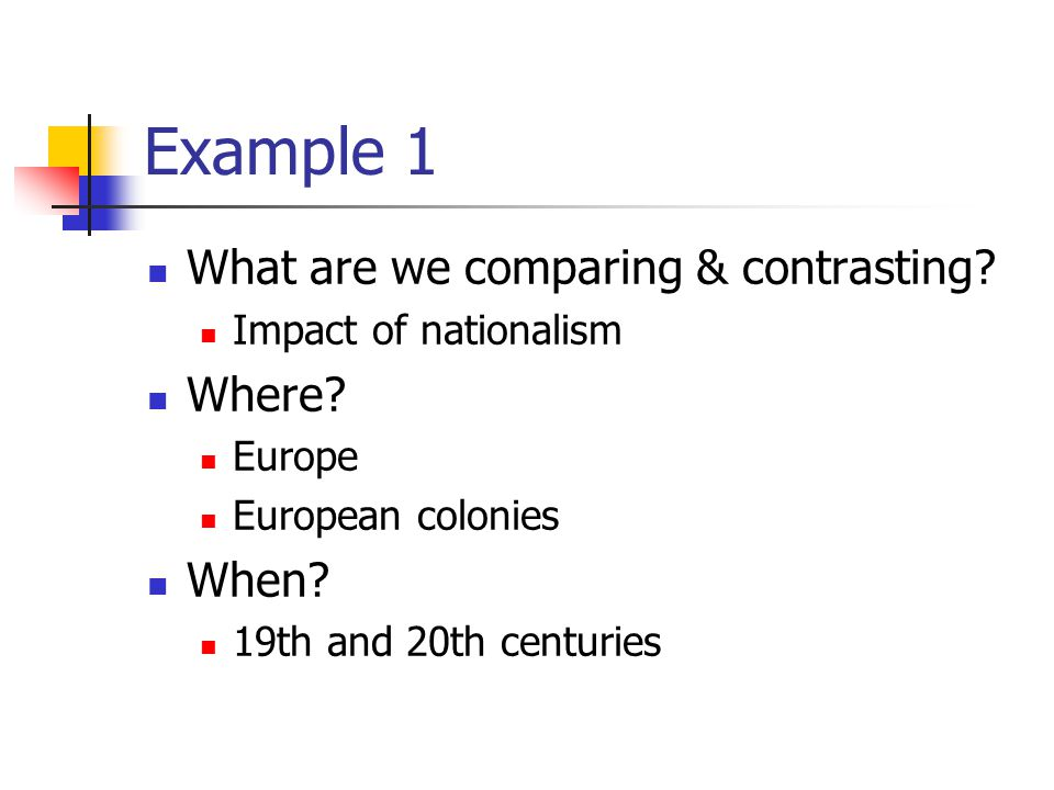Example 1 What are we comparing & contrasting? Impact of nationalism Where? Europe European colonies When? 19th and 20th centuries