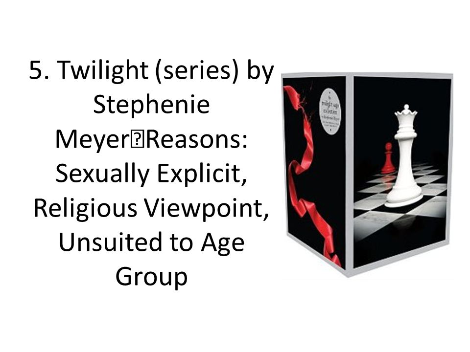 5. Twilight (series) by Stephenie Meyer Reasons: Sexually Explicit, Religious Viewpoint, Unsuited to Age Group