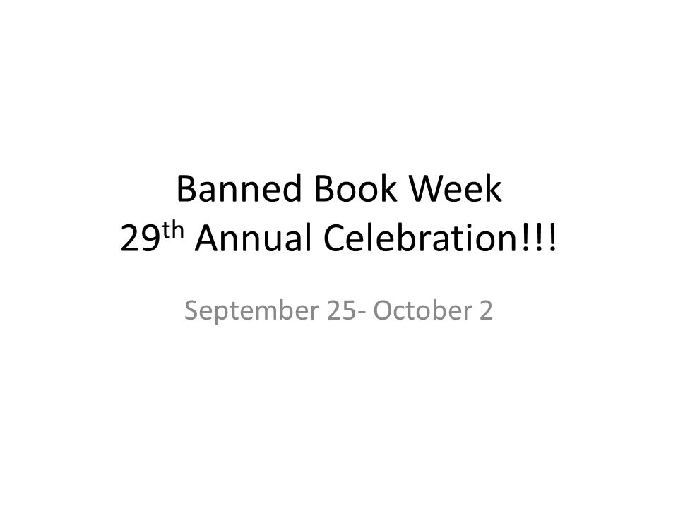Banned Book Week 29 th Annual Celebration!!! September 25- October 2
