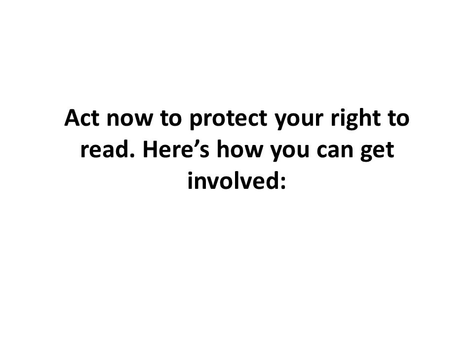 Act now to protect your right to read. Here's how you can get involved: