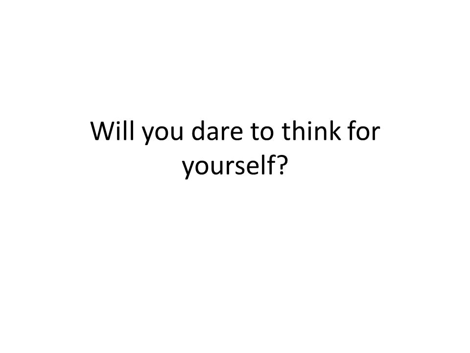 Will you dare to think for yourself?