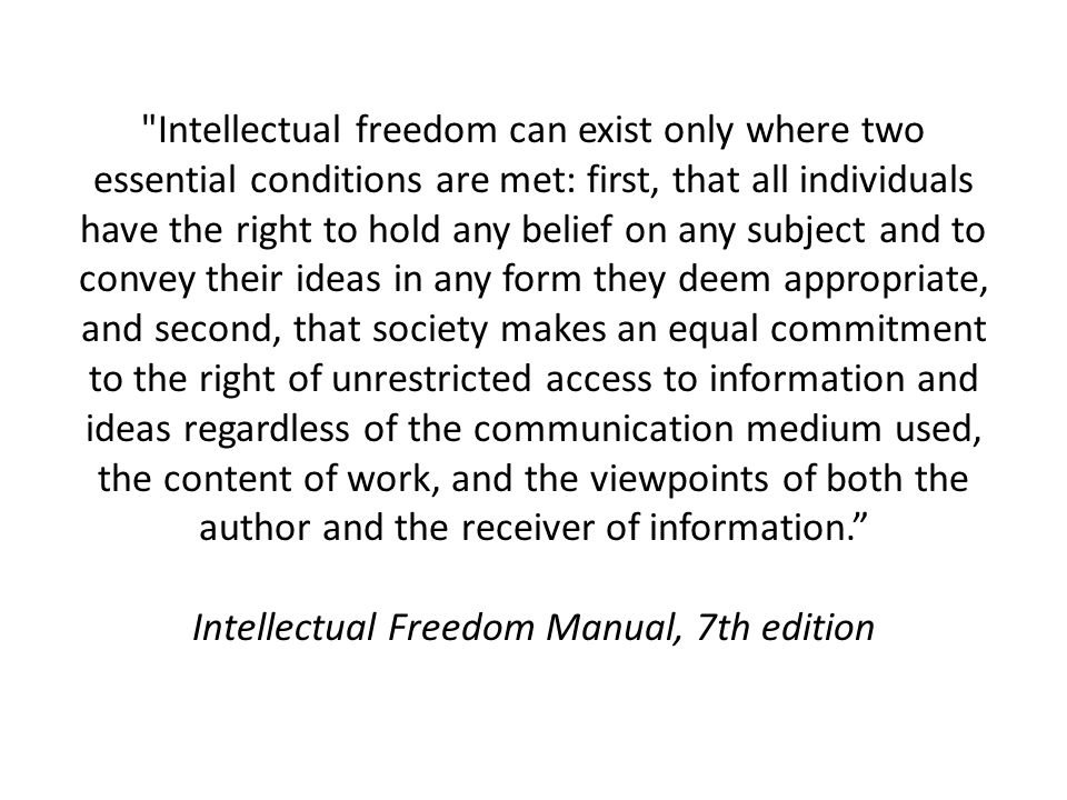 Intellectual freedom can exist only where two essential conditions are met: first, that all individuals have the right to hold any belief on any subject and to convey their ideas in any form they deem appropriate, and second, that society makes an equal commitment to the right of unrestricted access to information and ideas regardless of the communication medium used, the content of work, and the viewpoints of both the author and the receiver of information. Intellectual Freedom Manual, 7th edition