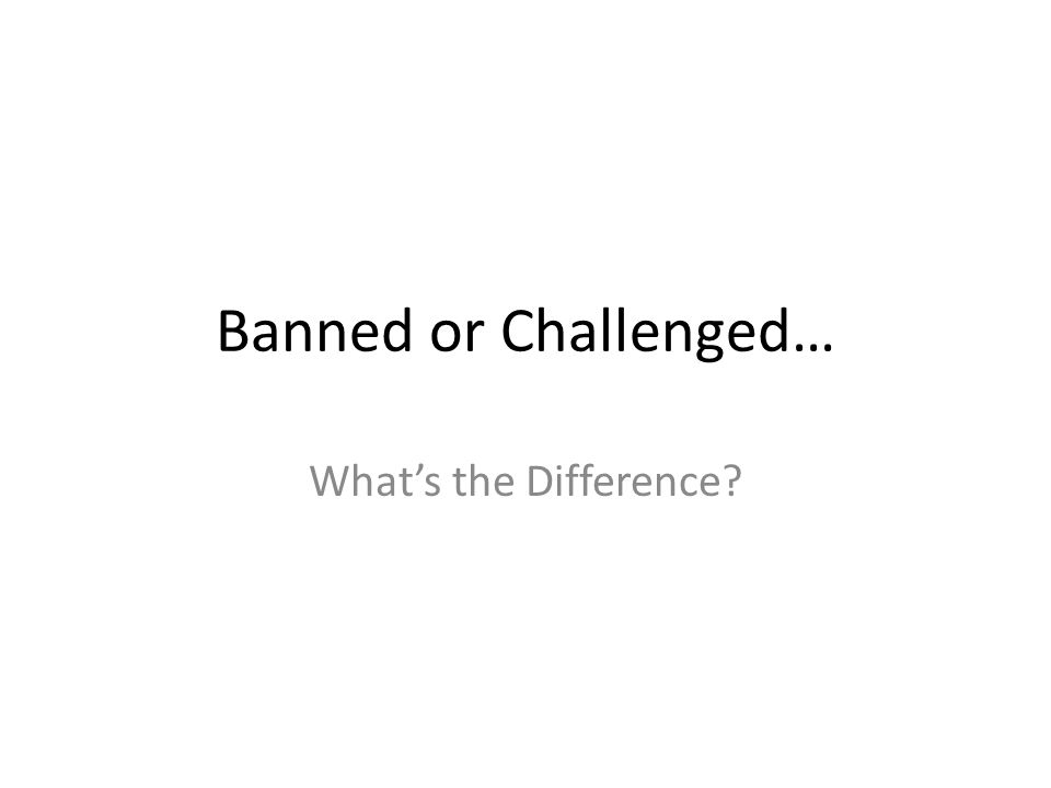 Banned or Challenged… What's the Difference?