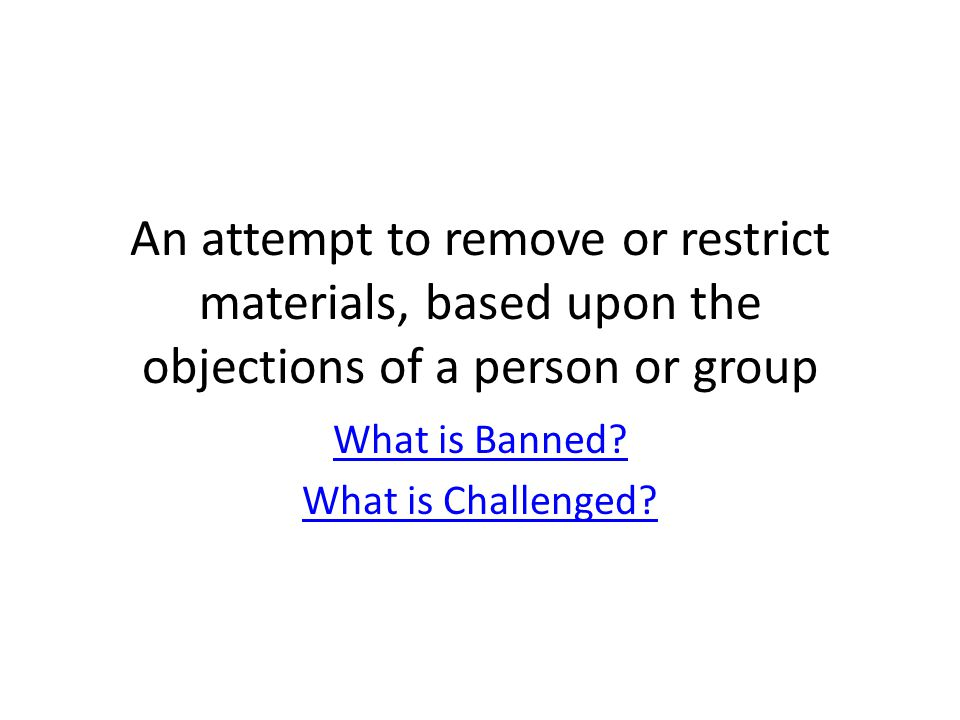 An attempt to remove or restrict materials, based upon the objections of a person or group What is Banned.
