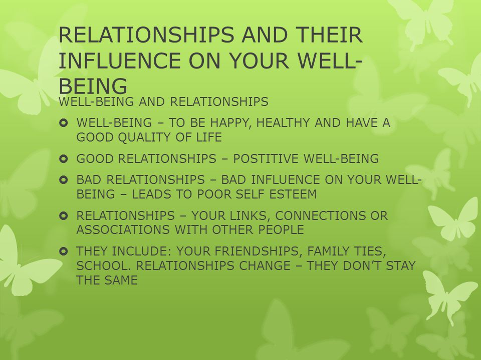 RELATIONSHIPS AND THEIR INFLUENCE ON YOUR WELL- BEING WELL-BEING AND RELATIONSHIPS  WELL-BEING – TO BE HAPPY, HEALTHY AND HAVE A GOOD QUALITY OF LIFE  GOOD RELATIONSHIPS – POSTITIVE WELL-BEING  BAD RELATIONSHIPS – BAD INFLUENCE ON YOUR WELL- BEING – LEADS TO POOR SELF ESTEEM  RELATIONSHIPS – YOUR LINKS, CONNECTIONS OR ASSOCIATIONS WITH OTHER PEOPLE  THEY INCLUDE: YOUR FRIENDSHIPS, FAMILY TIES, SCHOOL.