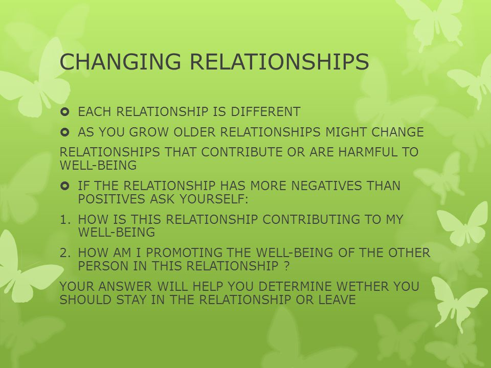 CHANGING RELATIONSHIPS  EACH RELATIONSHIP IS DIFFERENT  AS YOU GROW OLDER RELATIONSHIPS MIGHT CHANGE RELATIONSHIPS THAT CONTRIBUTE OR ARE HARMFUL TO WELL-BEING  IF THE RELATIONSHIP HAS MORE NEGATIVES THAN POSITIVES ASK YOURSELF: 1.HOW IS THIS RELATIONSHIP CONTRIBUTING TO MY WELL-BEING 2.HOW AM I PROMOTING THE WELL-BEING OF THE OTHER PERSON IN THIS RELATIONSHIP .