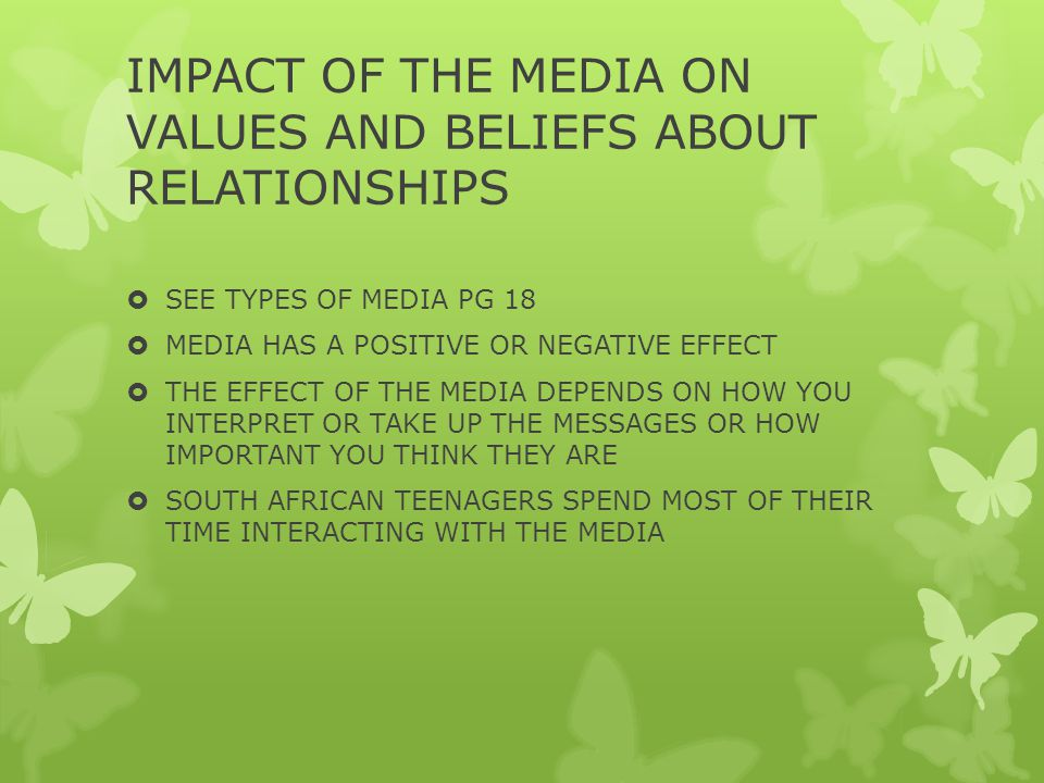 IMPACT OF THE MEDIA ON VALUES AND BELIEFS ABOUT RELATIONSHIPS  SEE TYPES OF MEDIA PG 18  MEDIA HAS A POSITIVE OR NEGATIVE EFFECT  THE EFFECT OF THE MEDIA DEPENDS ON HOW YOU INTERPRET OR TAKE UP THE MESSAGES OR HOW IMPORTANT YOU THINK THEY ARE  SOUTH AFRICAN TEENAGERS SPEND MOST OF THEIR TIME INTERACTING WITH THE MEDIA
