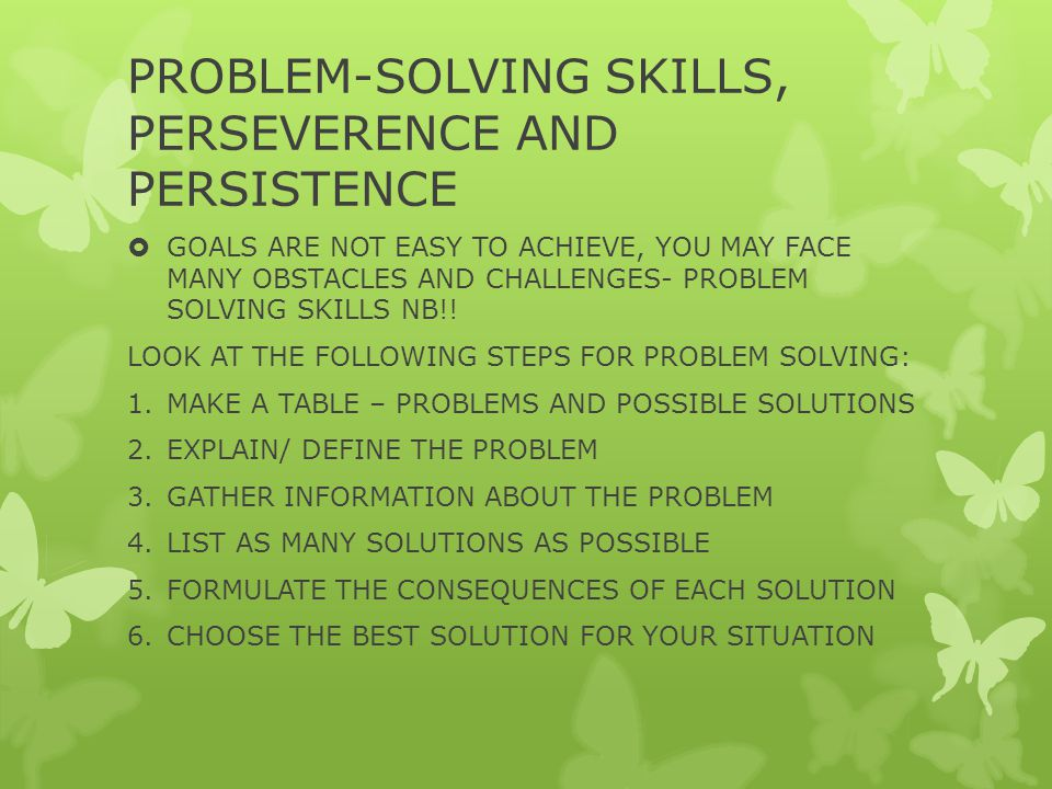 PROBLEM-SOLVING SKILLS, PERSEVERENCE AND PERSISTENCE  GOALS ARE NOT EASY TO ACHIEVE, YOU MAY FACE MANY OBSTACLES AND CHALLENGES- PROBLEM SOLVING SKILLS NB!.