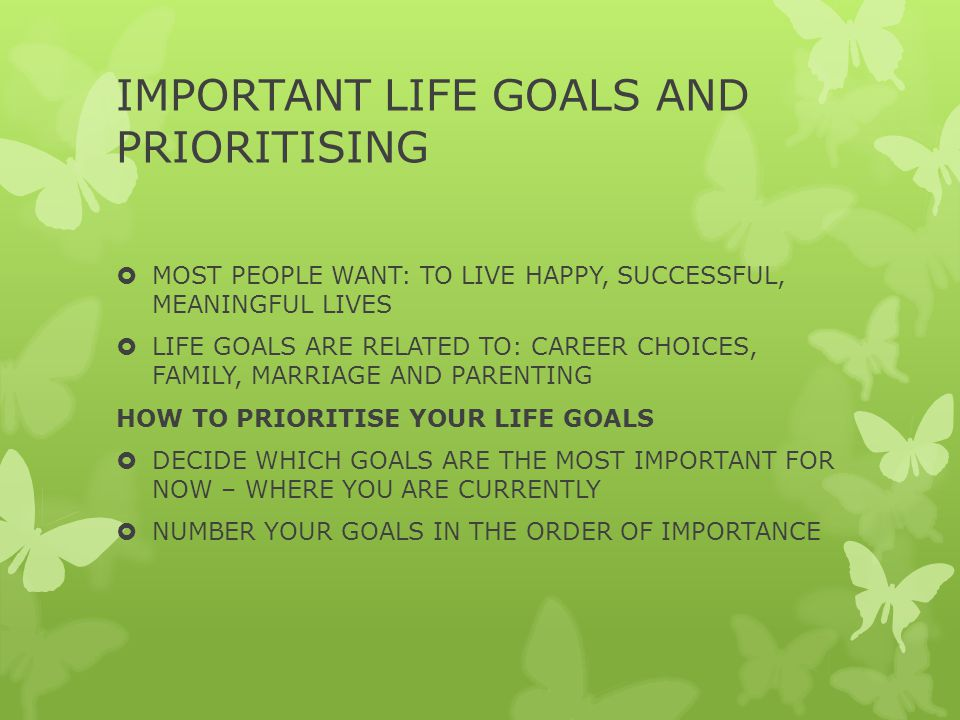 IMPORTANT LIFE GOALS AND PRIORITISING  MOST PEOPLE WANT: TO LIVE HAPPY, SUCCESSFUL, MEANINGFUL LIVES  LIFE GOALS ARE RELATED TO: CAREER CHOICES, FAMILY, MARRIAGE AND PARENTING HOW TO PRIORITISE YOUR LIFE GOALS  DECIDE WHICH GOALS ARE THE MOST IMPORTANT FOR NOW – WHERE YOU ARE CURRENTLY  NUMBER YOUR GOALS IN THE ORDER OF IMPORTANCE