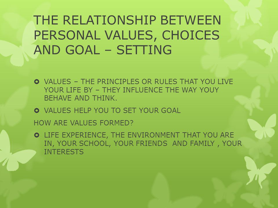 THE RELATIONSHIP BETWEEN PERSONAL VALUES, CHOICES AND GOAL – SETTING  VALUES – THE PRINCIPLES OR RULES THAT YOU LIVE YOUR LIFE BY – THEY INFLUENCE THE WAY YOUY BEHAVE AND THINK.