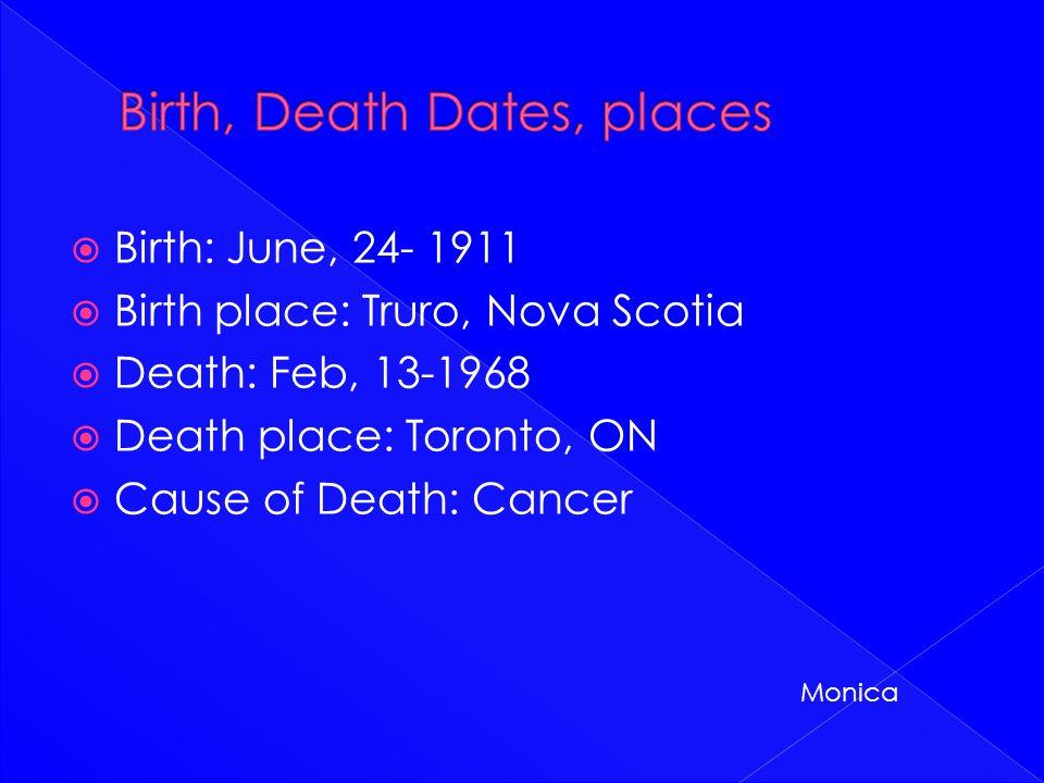  Birth: June, 24- 1911  Birth place: Truro, Nova Scotia  Death: Feb, 13-1968  Death place: Toronto, ON  Cause of Death: Cancer Monica