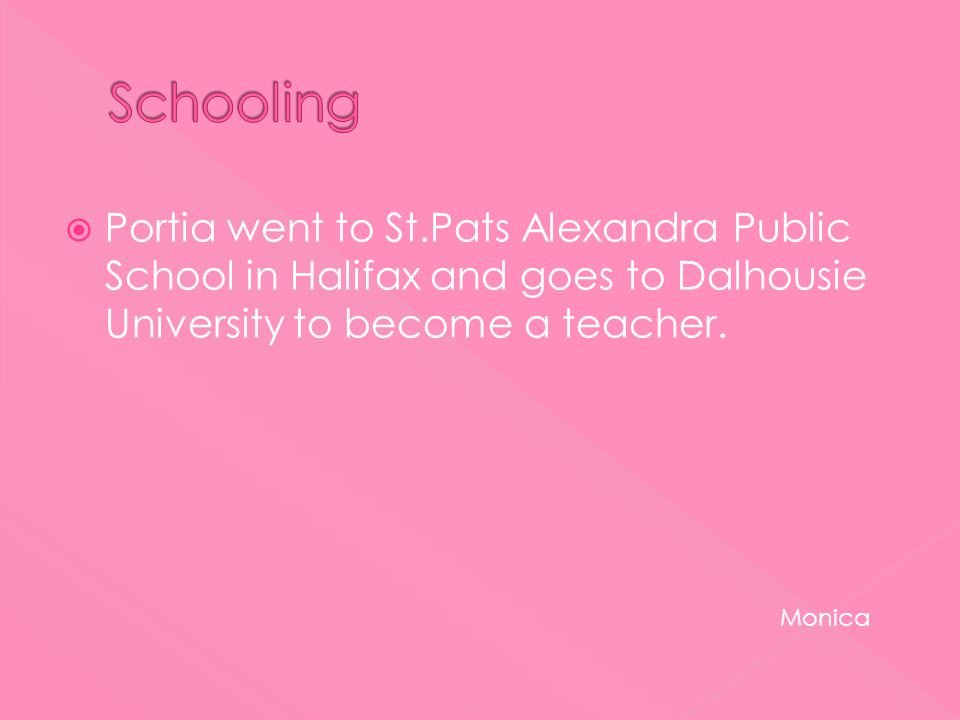  Portia went to St.Pats Alexandra Public School in Halifax and goes to Dalhousie University to become a teacher.