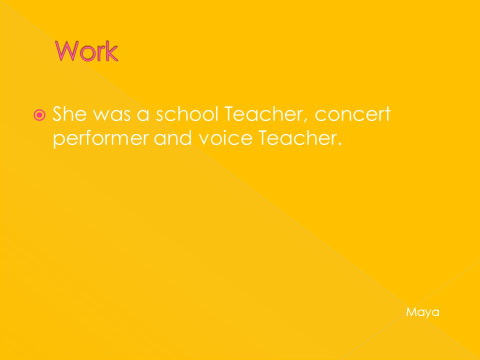  She was a school Teacher, concert performer and voice Teacher. Maya