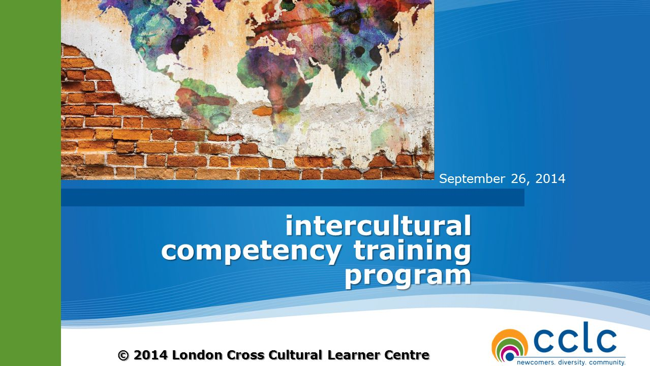 © 2014 London Cross Cultural Learner Centre intercultural competency training program September 26, 2014