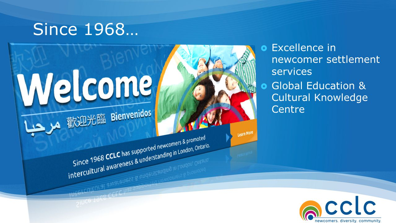 Since 1968…  Excellence in newcomer settlement services  Global Education & Cultural Knowledge Centre