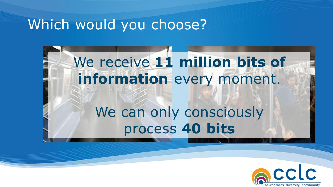 Which would you choose? We receive 11 million bits of information every moment. We can only consciously process 40 bits