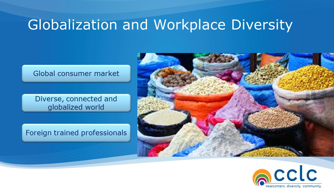 Globalization and Workplace Diversity Global consumer market Diverse, connected and globalized world Foreign trained professionals