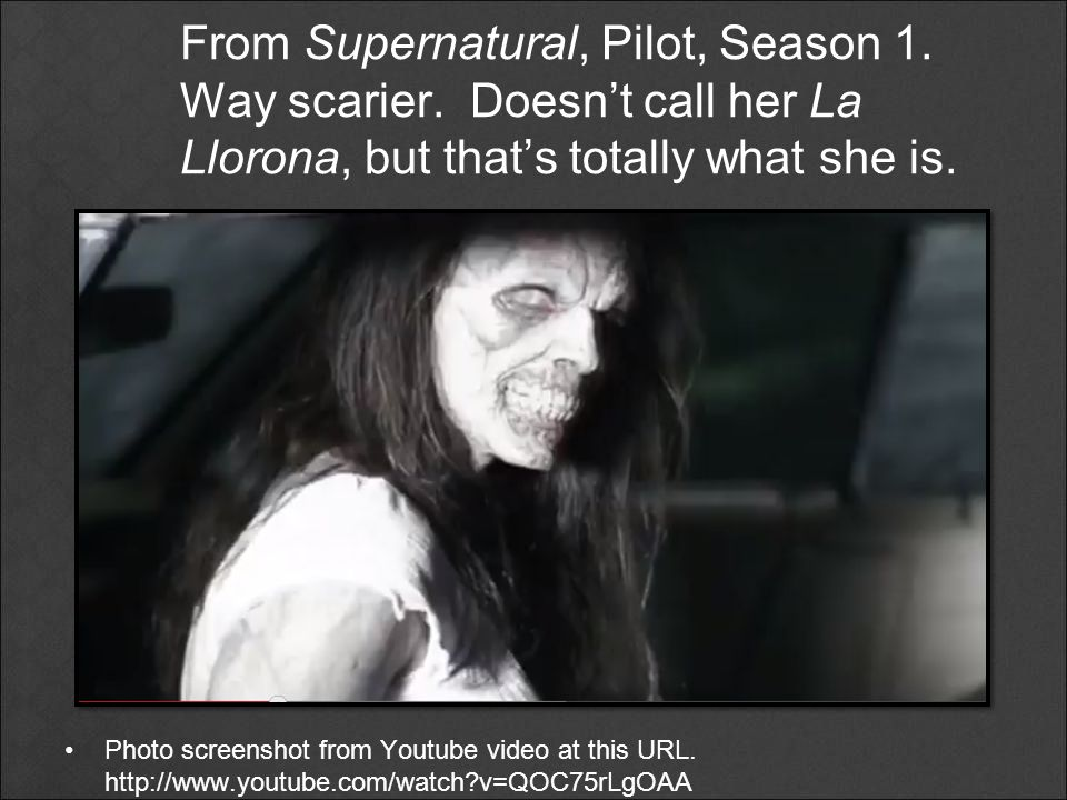 From Supernatural, Pilot, Season 1. Way scarier. Doesn't call her La Llorona, but that's totally what she is. Photo screenshot from Youtube video at t