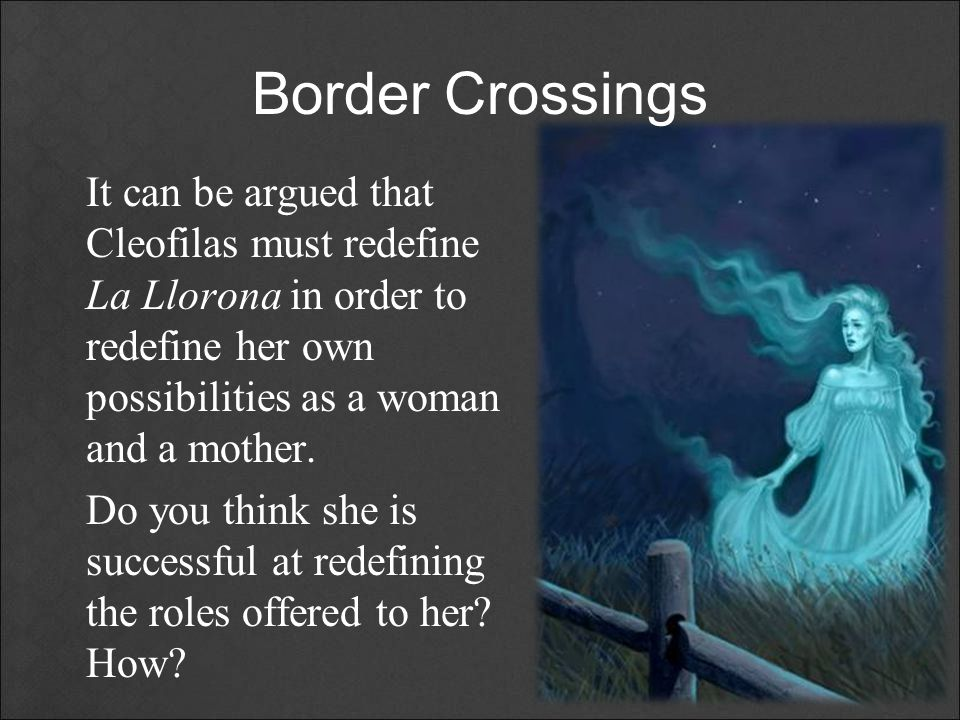 Border Crossings It can be argued that Cleofilas must redefine La Llorona in order to redefine her own possibilities as a woman and a mother. Do you t